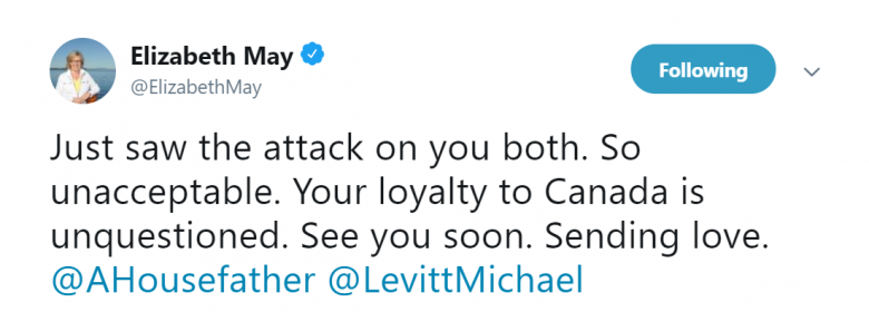 "Tweet from Elizabeth May (@ElizabethMay) reading ""Just saw the attack on you both. So unacceptable. Your loyalty to Canada is unquestioned. See you soon. Sending love. @AHousefather @LevittMichael"""