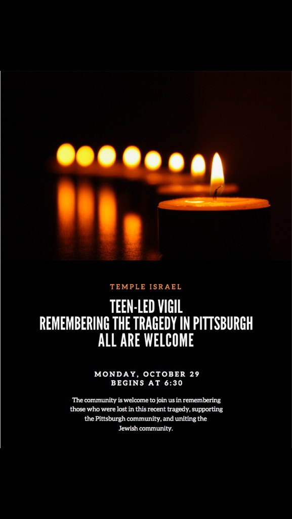 "Image of a flyer with candles on it promoting an event. Tomorrow at 6:30 p.m., the community is invited to a teen-led vigil remembering the tragedy in Pittsburgh. All are welcome to join in ""remembering those who were lost in this recent tragedy, supporting the Pittsburgh community, and uniting the Jewish community."" Details:  Temple Israel Monday, October 29 at 6:30 p.m. All are welcome"