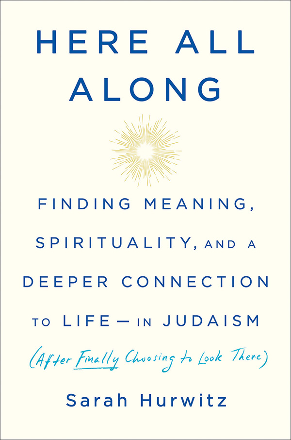 Sarah Hurwitz's Here All Along: Finding Meaning, Spirituality, and a Deeper Connection to Life-In Judaism (After Finally Choosing to Look There).